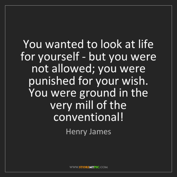 Henry James: You wanted to look at life for yourself - but you were...