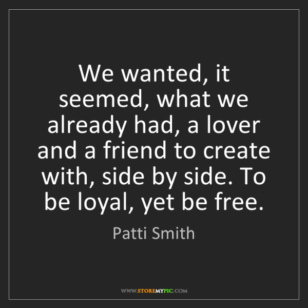 Patti Smith: We wanted, it seemed, what we already had, a lover and...