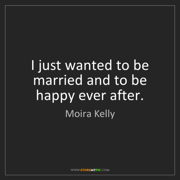 Moira Kelly: I just wanted to be married and to be happy ever after.