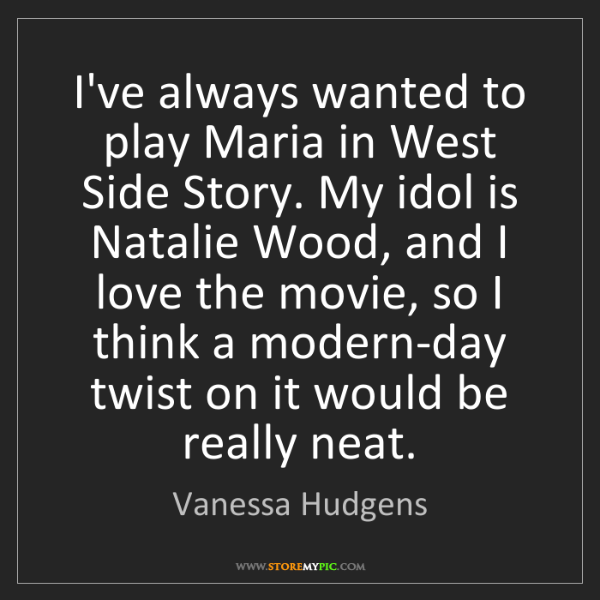 Vanessa Hudgens: I've always wanted to play Maria in West Side Story....