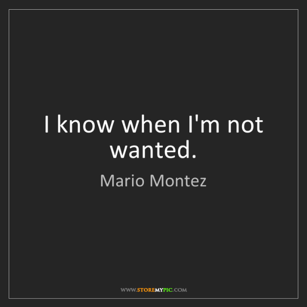 Mario Montez: I know when I'm not wanted.