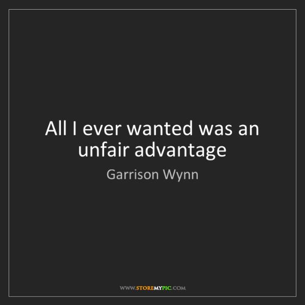Garrison Wynn: All I ever wanted was an unfair advantage