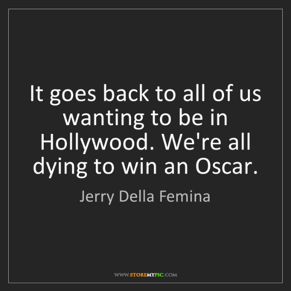 Jerry Della Femina: It goes back to all of us wanting to be in Hollywood....
