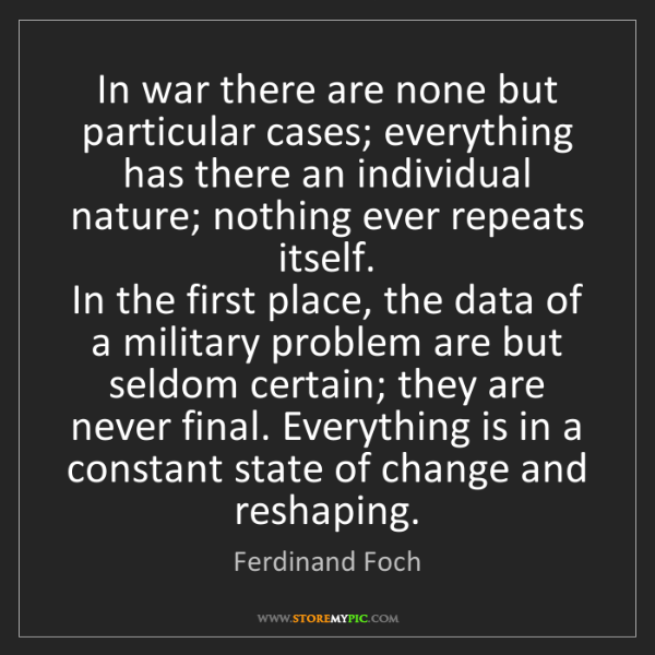 Ferdinand Foch: In war there are none but particular cases; everything...