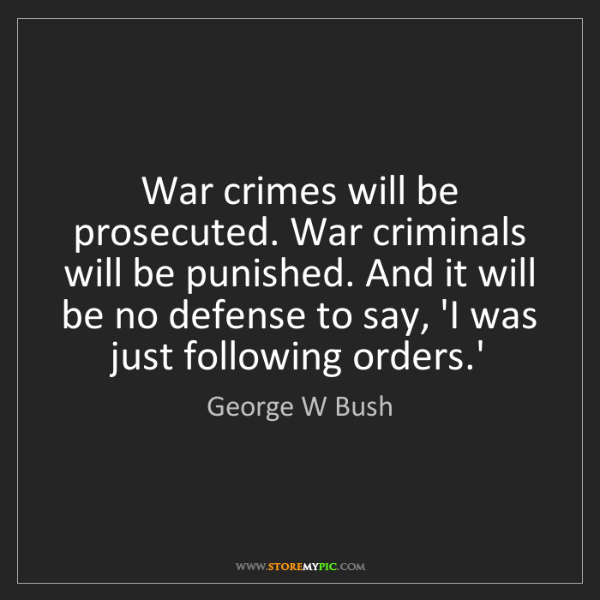 George W Bush: War crimes will be prosecuted. War criminals will be...