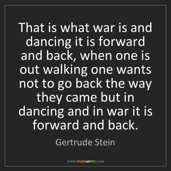 Gertrude Stein: That is what war is and dancing it is forward and back,...