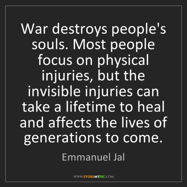 Emmanuel Jal: War destroys people's souls. Most people focus on physical...