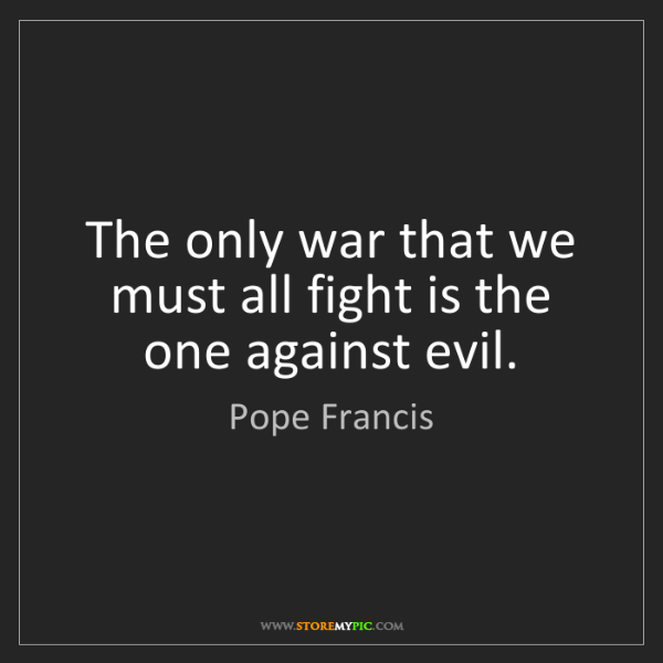 Pope Francis: The only war that we must all fight is the one against...