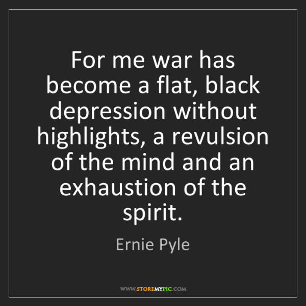 Ernie Pyle: For me war has become a flat, black depression without...