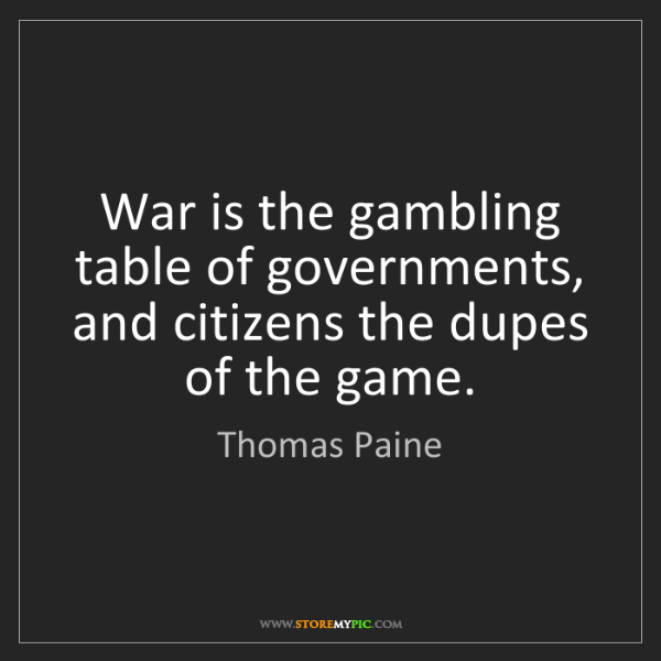 Thomas Paine: War is the gambling table of governments, and citizens...