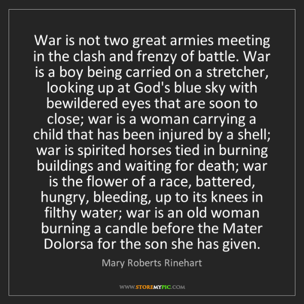 Mary Roberts Rinehart: War is not two great armies meeting in the clash and...