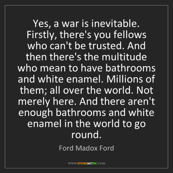 Ford Madox Ford: Yes, a war is inevitable. Firstly, there's you fellows...