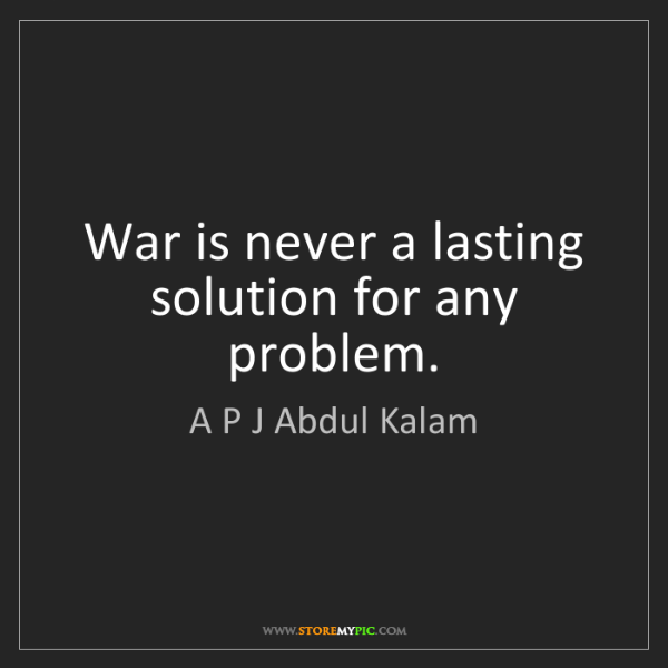 A P J Abdul Kalam: War is never a lasting solution for any problem.