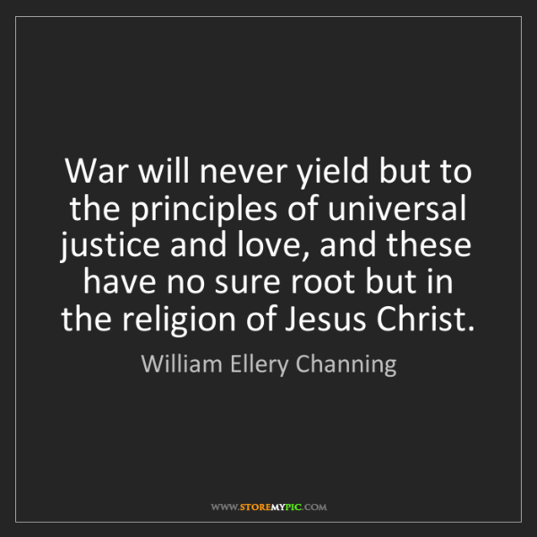 William Ellery Channing: War will never yield but to the principles of universal...