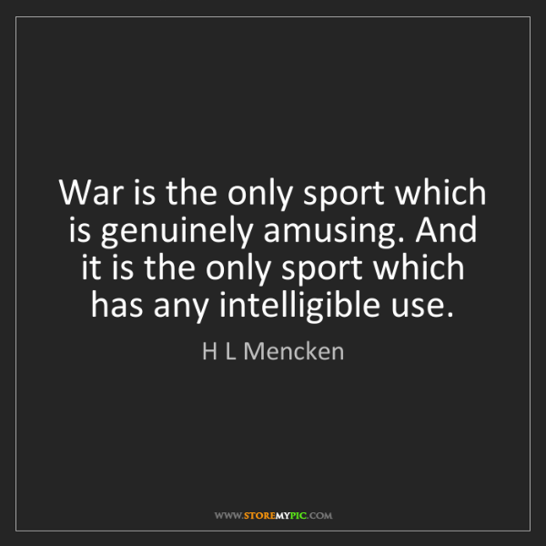 H L Mencken: War is the only sport which is genuinely amusing. And...