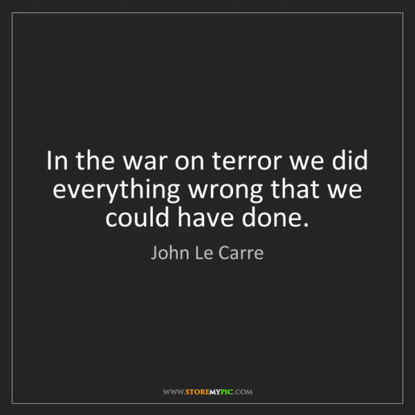 John Le Carre: In the war on terror we did everything wrong that we...