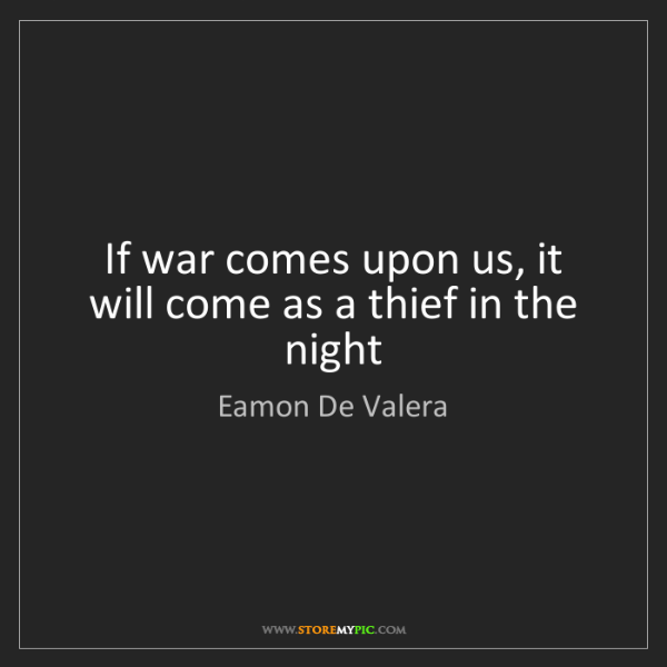 Eamon De Valera: If war comes upon us, it will come as a thief in the...