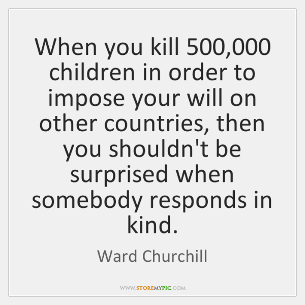 When you kill 500,000 children in order to impose your will on other ...