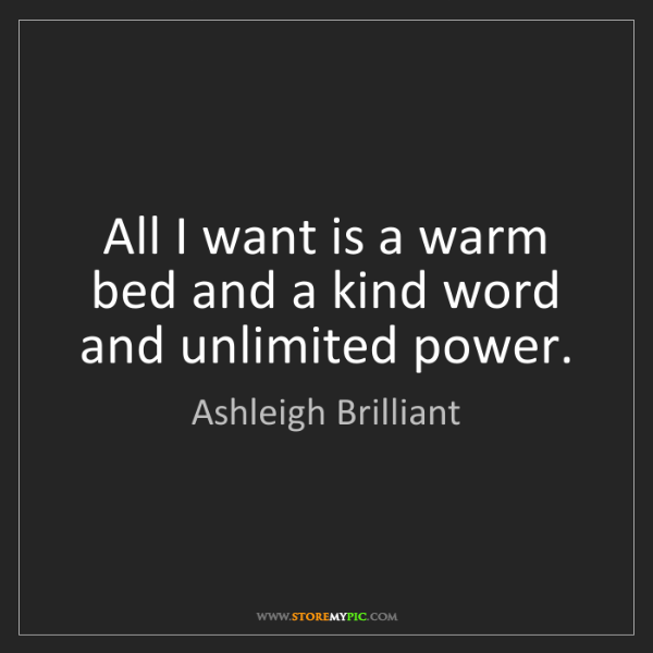 Ashleigh Brilliant: All I want is a warm bed and a kind word and unlimited...