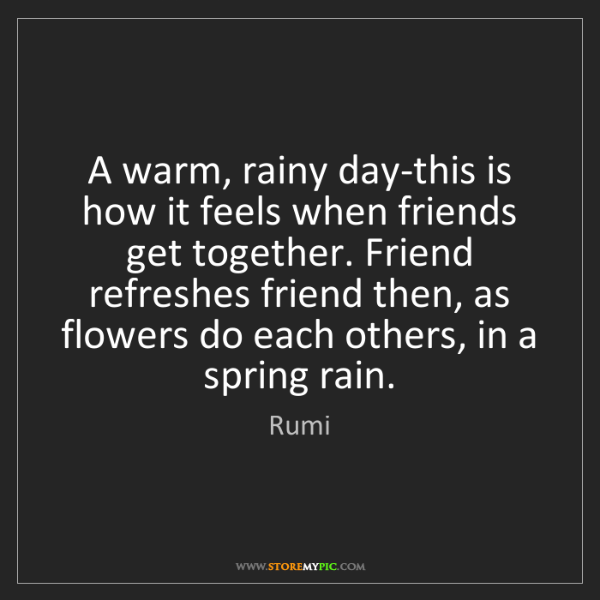 Rumi: A warm, rainy day-this is how it feels when friends get...