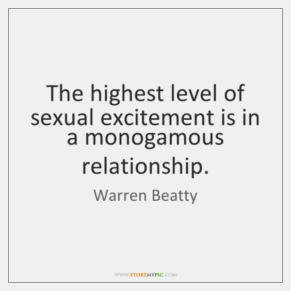 The highest level of sexual excitement is in a monogamous relationship.