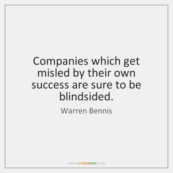 Companies which get misled by their own success are sure to be ...