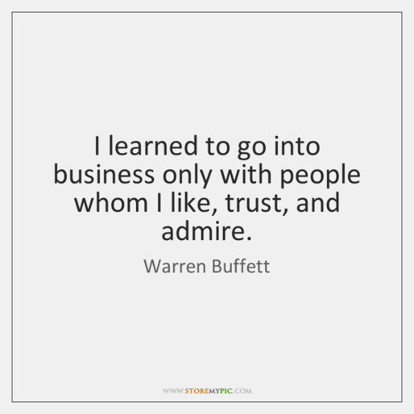 I learned to go into business only with people whom I like, ...