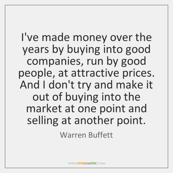I've made money over the years by buying into good companies, run ...