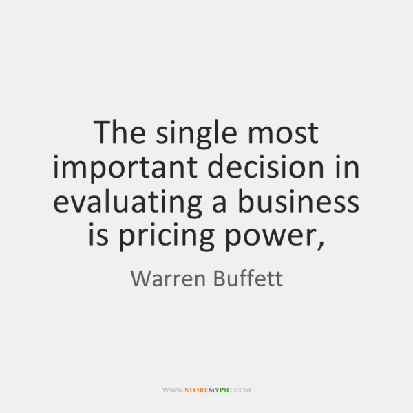 The single most important decision in evaluating a business is pricing power,