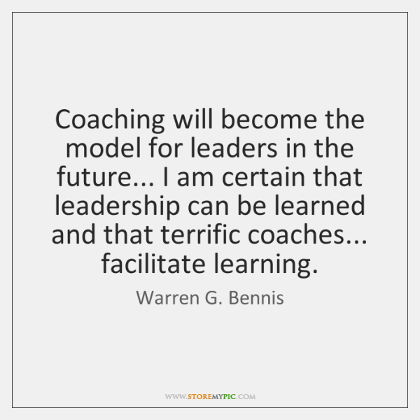 Coaching will become the model for leaders in the future... I am ...