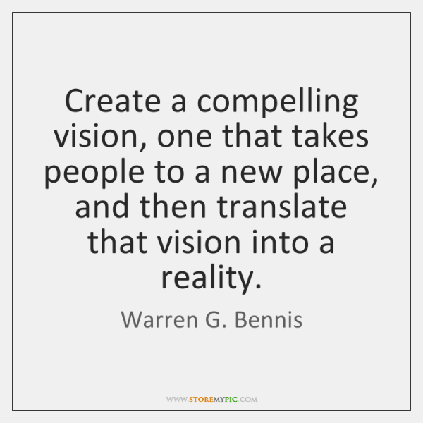 Create a compelling vision, one that takes people to a new place, ...