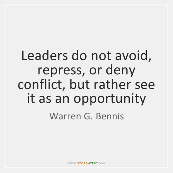 Leaders do not avoid, repress, or deny conflict, but rather see it ...