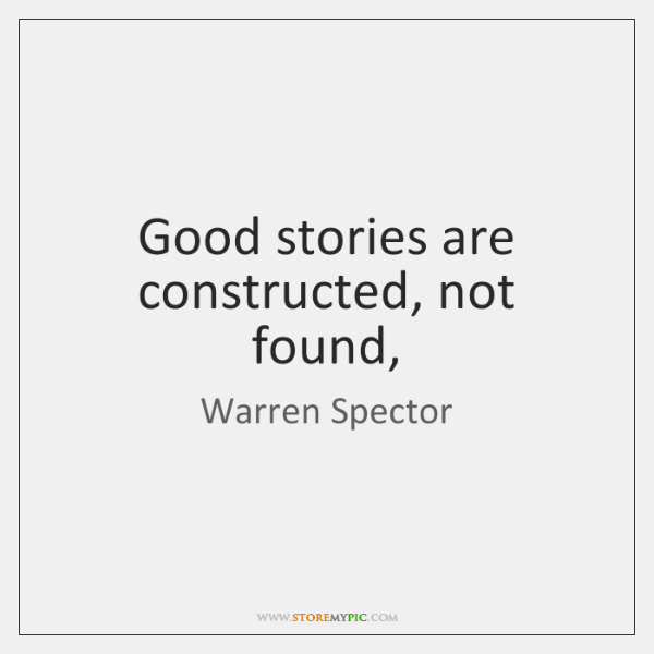 Good stories are constructed, not found,