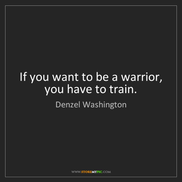Denzel Washington: If you want to be a warrior, you have to train.