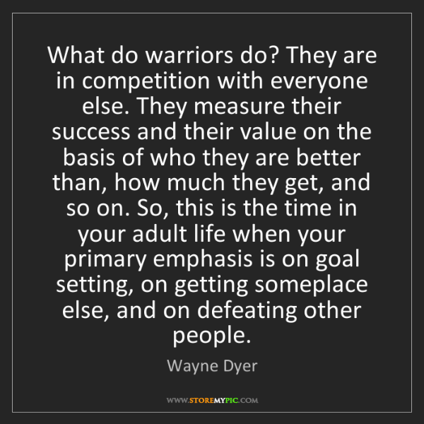Wayne Dyer: What do warriors do? They are in competition with everyone...