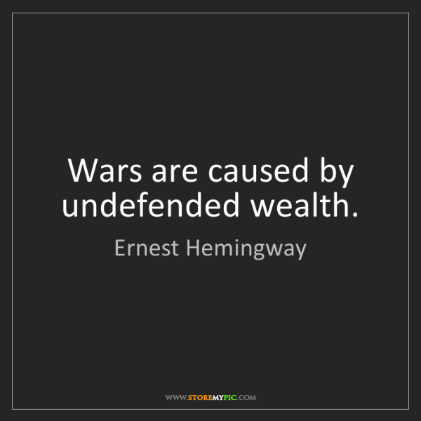 Ernest Hemingway: Wars are caused by undefended wealth.