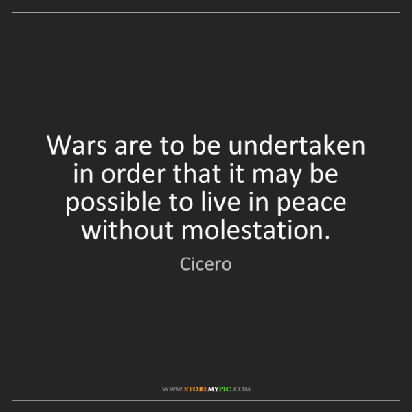 Cicero: Wars are to be undertaken in order that it may be possible...
