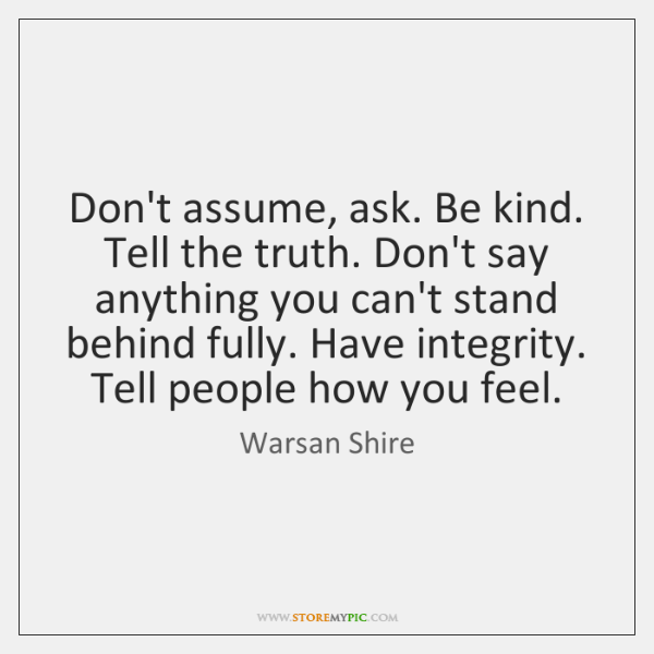 Don't assume, ask. Be kind. Tell the truth. Don't say anything you ...