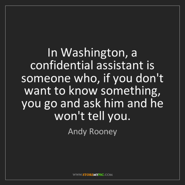 Andy Rooney: In Washington, a confidential assistant is someone who,...