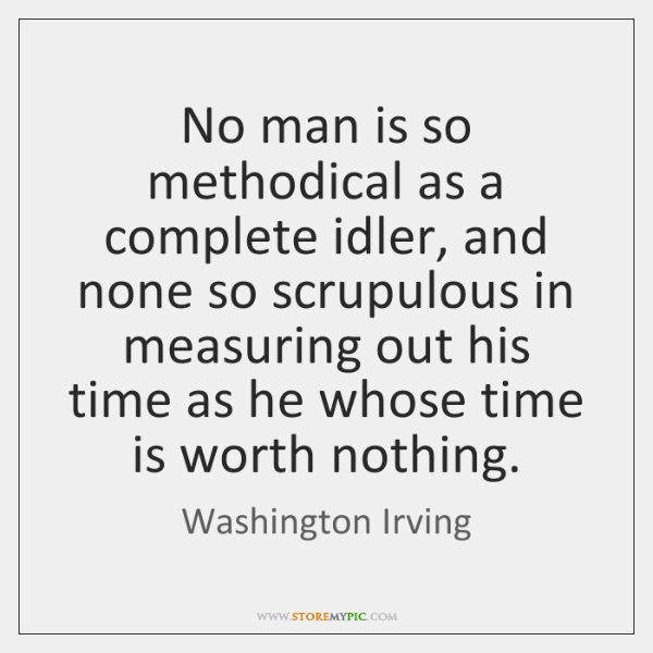 No man is so methodical as a complete idler, and none so ...