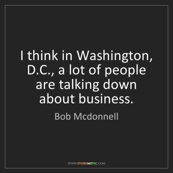 Bob Mcdonnell: I think in Washington, D.C., a lot of people are talking...