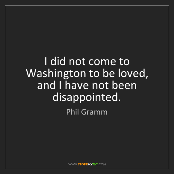 Phil Gramm: I did not come to Washington to be loved, and I have...
