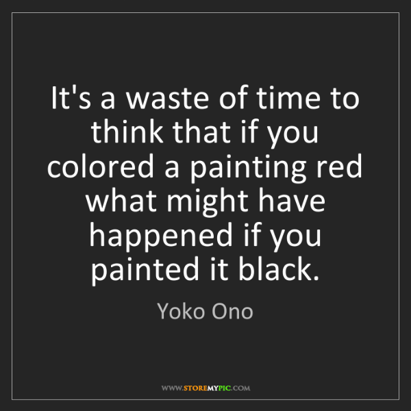 Yoko Ono: It's a waste of time to think that if you colored a painting...