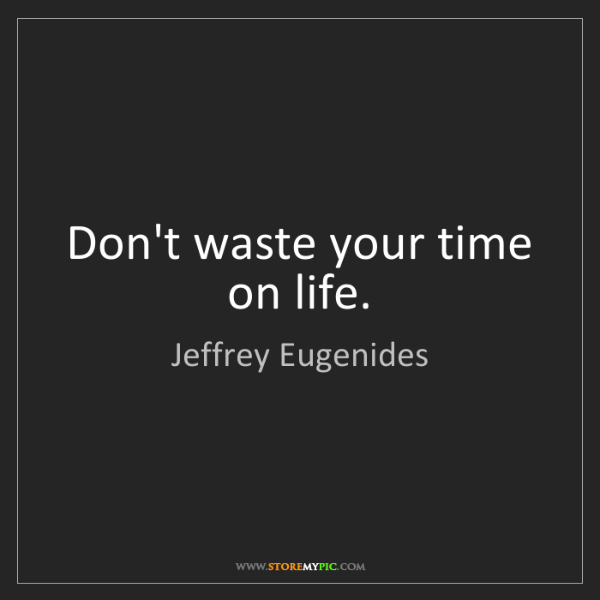 Jeffrey Eugenides: Don't waste your time on life.