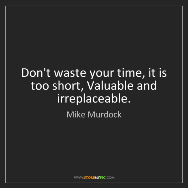 Mike Murdock: Don't waste your time, it is too short, Valuable and...