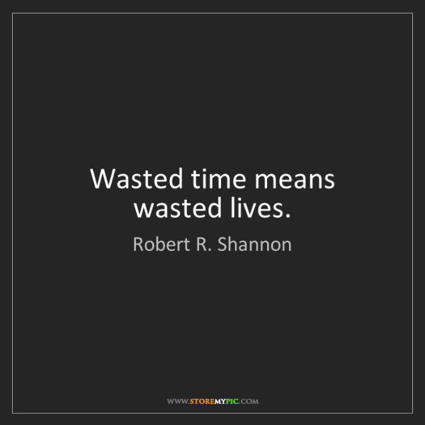 Robert R. Shannon: Wasted time means wasted lives.