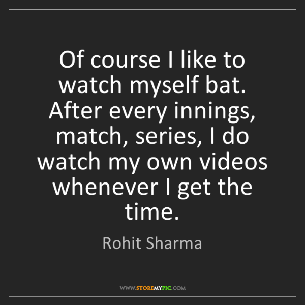 Rohit Sharma: Of course I like to watch myself bat. After every innings,...
