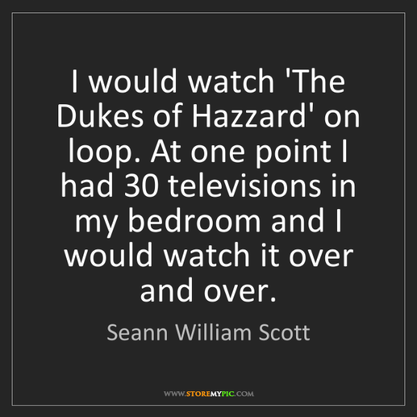 Seann William Scott: I would watch 'The Dukes of Hazzard' on loop. At one...