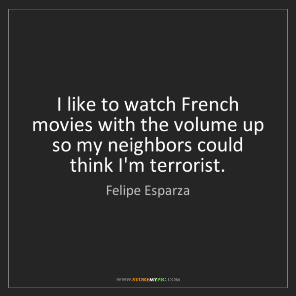 Felipe Esparza: I like to watch French movies with the volume up so my...