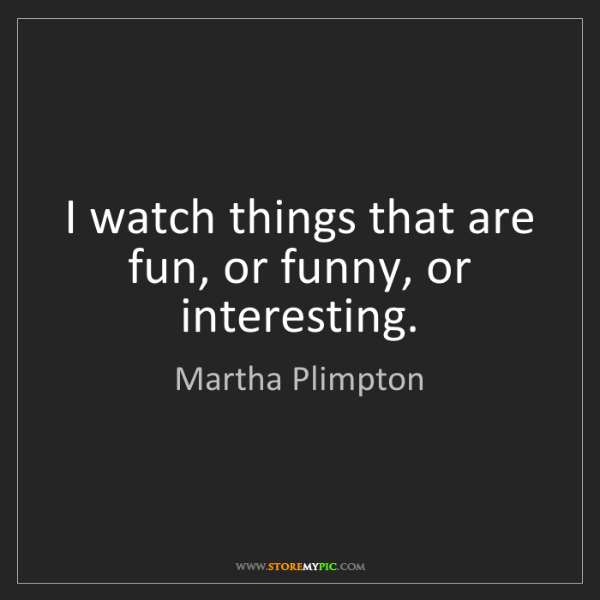 Martha Plimpton: I watch things that are fun, or funny, or interesting.